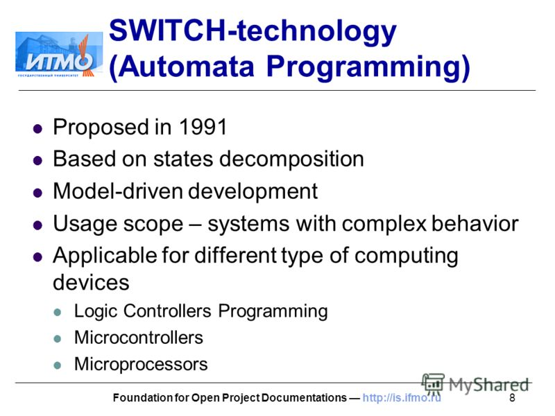 8Foundation for Open Project Documentations http://is.ifmo.ru SWITCH-technology (Automata Programming) Proposed in 1991 Based on states decomposition Model-driven development Usage scope – systems with complex behavior Applicable for different type o
