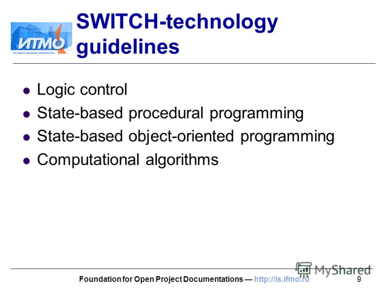 9Foundation for Open Project Documentations http://is.ifmo.ru SWITCH-technology guidelines Logic control State-based procedural programming State-based object-oriented programming Computational algorithms
