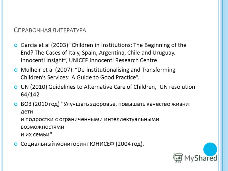 С ПРАВОЧНАЯ ЛИТЕРАТУРА Garcia et al (2003) Children in Institutions: The Beginning of the End? The Cases of Italy, Spain, Argentina, Chile and Uruguay. Innocenti Insight, UNICEF Innocenti Research Centre Mulheir et al (2007). De-institutionalising an
