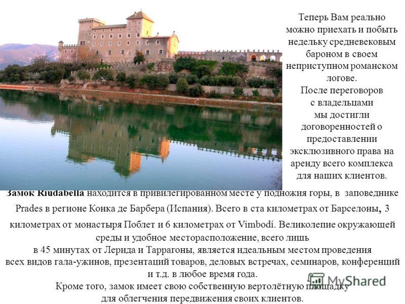 Замок Riudabella находится в привилегированном месте у подножия горы, в заповеднике Prades в регионе Конка де Барбера (Испания). Всего в ста километрах от Барселоны, 3 километрах от монастыря Поблет и 6 километрах от Vimbodí. Великолепие окружающей с