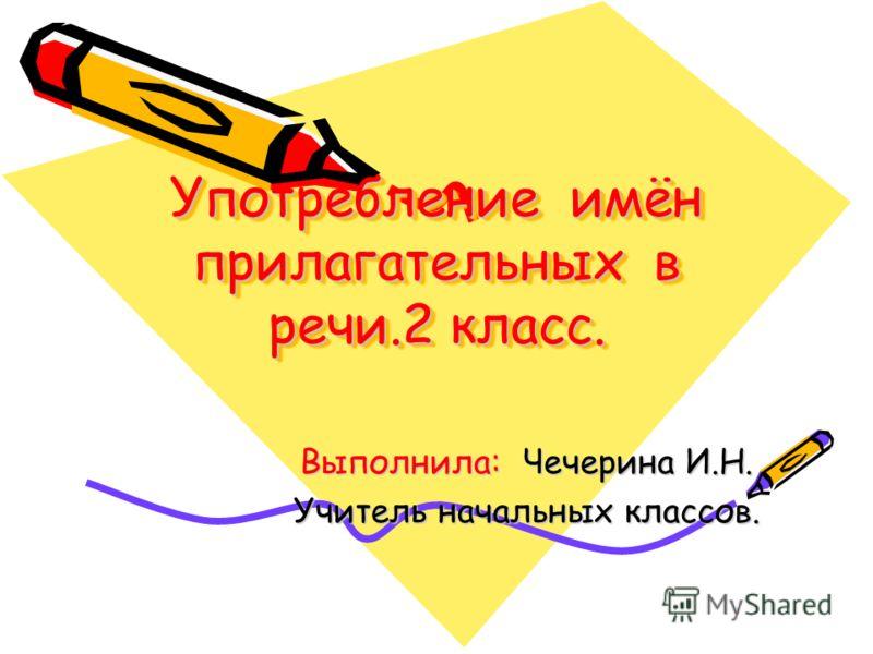 Употребление имён прилагательных в речи.2 класс. Выполнила: Чечерина И.Н. Учитель начальных классов.