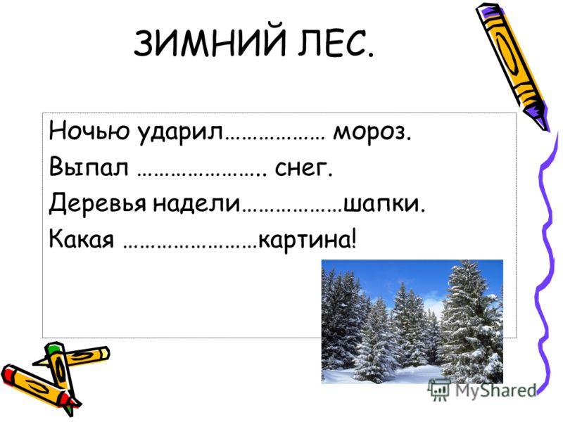 ЗИМНИЙ ЛЕС. Ночью ударил……………… мороз. Выпал ………………….. снег. Деревья надели………………шапки. Какая ……………………картина!