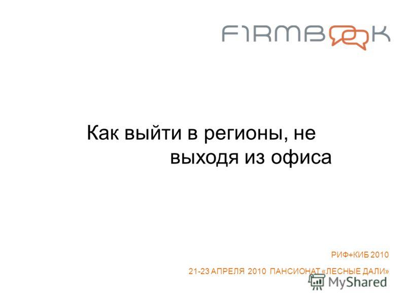 Как выйти в регионы, не выходя из офиса РИФ+КИБ 2010 21-23 АПРЕЛЯ 2010 ПАНСИОНАТ «ЛЕСНЫЕ ДАЛИ»