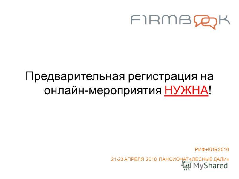 Предварительная регистрация на онлайн-мероприятия НУЖНА! РИФ+КИБ 2010 21-23 АПРЕЛЯ 2010 ПАНСИОНАТ «ЛЕСНЫЕ ДАЛИ»