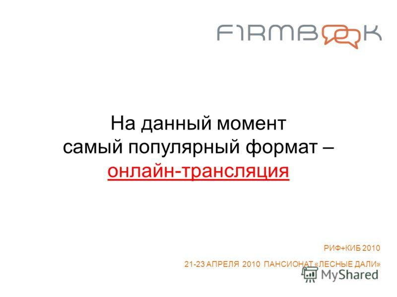 На данный момент самый популярный формат – онлайн-трансляция РИФ+КИБ 2010 21-23 АПРЕЛЯ 2010 ПАНСИОНАТ «ЛЕСНЫЕ ДАЛИ»