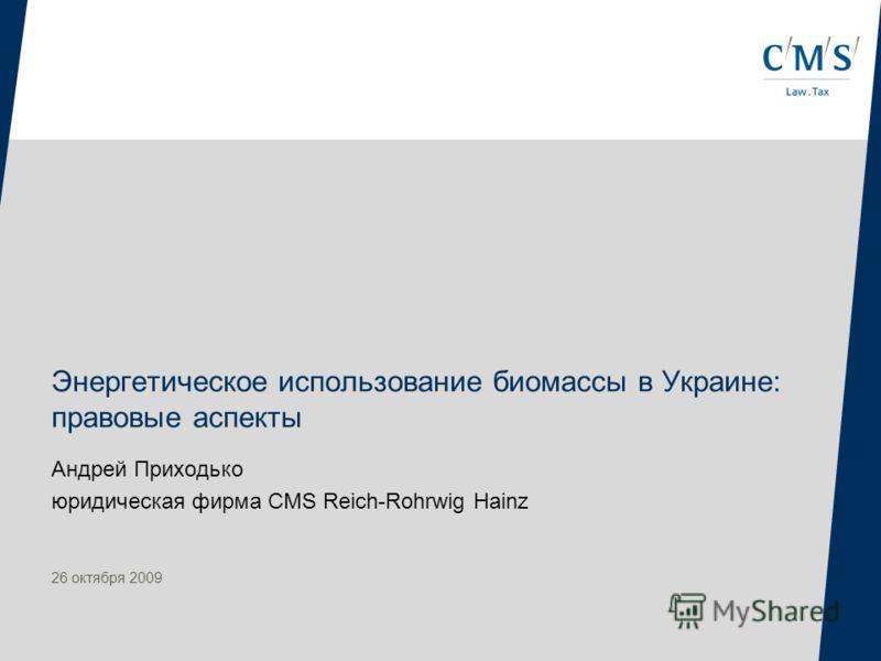 Энергетическое использование биомассы в Украине: правовые аспекты Андрей Приходько юридическая фирма CMS Reich-Rohrwig Hainz 26 октября 2009