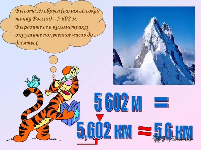 Высота Эльбруса (самая высокая точка России) – 5 602 м. Выразите ее в километрах и округлите полученное число до десятых.