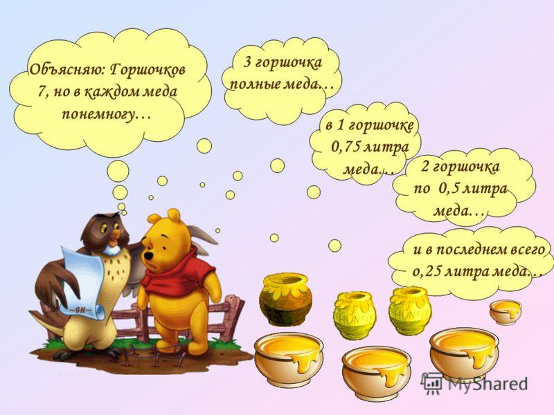 Объясняю: Горшочков 7, но в каждом меда понемногу… 3 горшочка полные меда… и в последнем всего о,25 литра меда… 2 горшочка по 0,5 литра меда… в 1 горшочке 0,75 литра меда…
