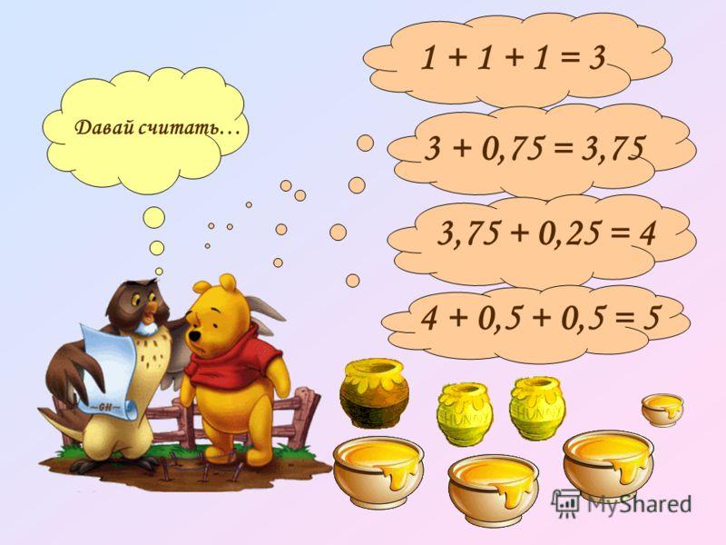 Давай считать… 1 + 1 + 1 = 33 + 0,75 = 3,75 3,75 + 0,25 = 4 4 + 0,5 + 0,5 = 5
