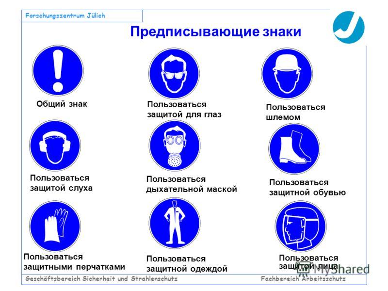 Geschäftsbereich Sicherheit und Strahlenschutz Fachbereich Arbeitsschutz Forschungszentrum Jülich Предписывающие знаки Общий знак Пользоваться защитой для глаз Пользоваться шлемом Пользоваться защитой слуха Пользоваться дыхательной маской Пользоватьс
