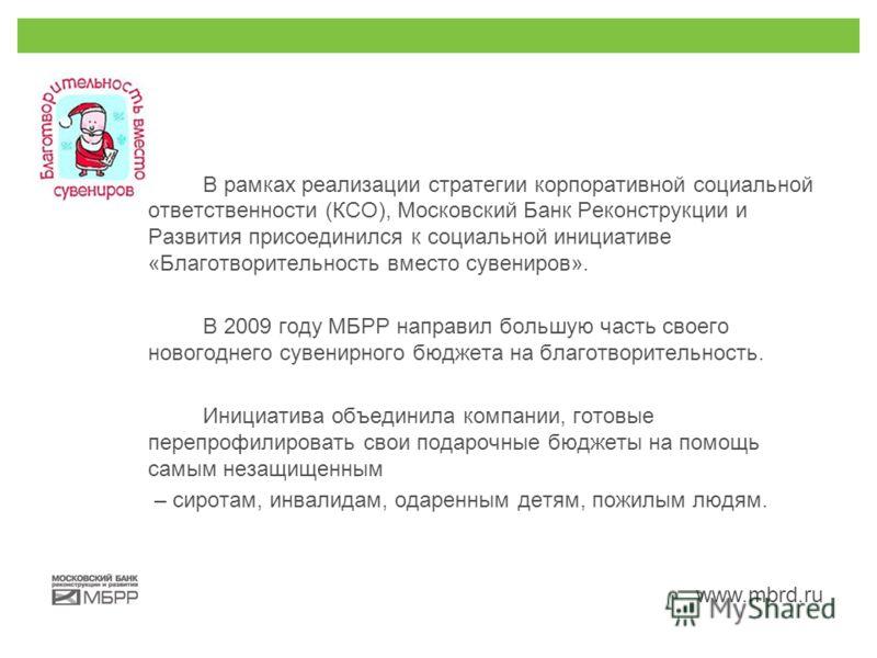 www.mbrd.ru В рамках реализации стратегии корпоративной социальной ответственности (КСО), Московский Банк Реконструкции и Развития присоединился к социальной инициативе «Благотворительность вместо сувениров». В 2009 году МБРР направил большую часть с