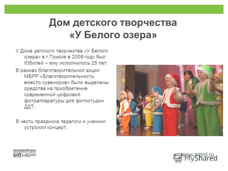 www.mbrd.ru Дом детского творчества «У Белого озера» У Дома детского творчества «У Белого озера» в г.Томске в 2009 году был Юбилей – ему исполнилось 25 лет. В рамках благотворительной акции МБРР «Благотворительность вместо сувениров» были выделены ср