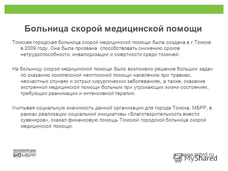 www.mbrd.ru Больница скорой медицинской помощи Томская городская больница скорой медицинской помощи была создана в г.Томске в 2009 году. Она была призвана способствовать снижению сроков нетрудоспособности, инвалидизации и смертности среди томичей. На