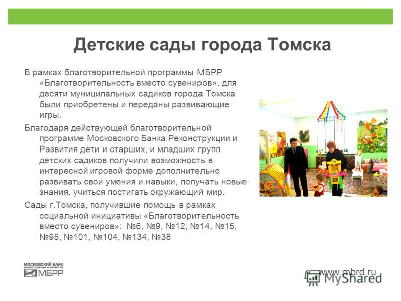 www.mbrd.ru Детские сады города Томска В рамках благотворительной программы МБРР «Благотворительность вместо сувениров», для десяти муниципальных садиков города Томска были приобретены и переданы развивающие игры. Благодаря действующей благотворитель