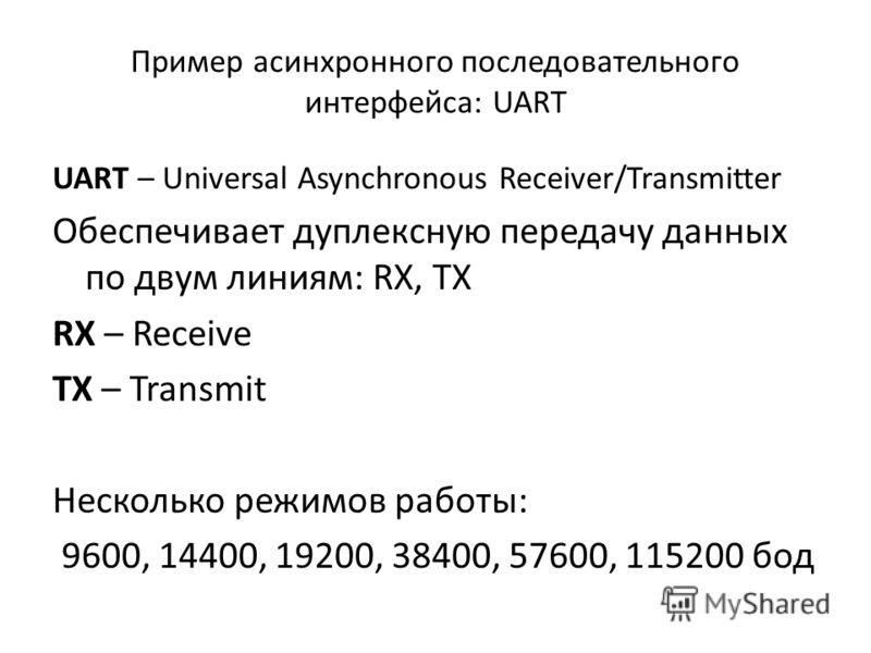 Пример асинхронного последовательного интерфейса: UART UART – Universal Asynchronous Receiver/Transmitter Обеспечивает дуплексную передачу данных по двум линиям: RX, TX RX – Receive TX – Transmit Несколько режимов работы: 9600, 14400, 19200, 38400, 5