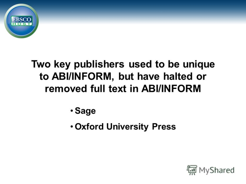 Two key publishers used to be unique to ABI/INFORM, but have halted or removed full text in ABI/INFORM Sage Oxford University Press