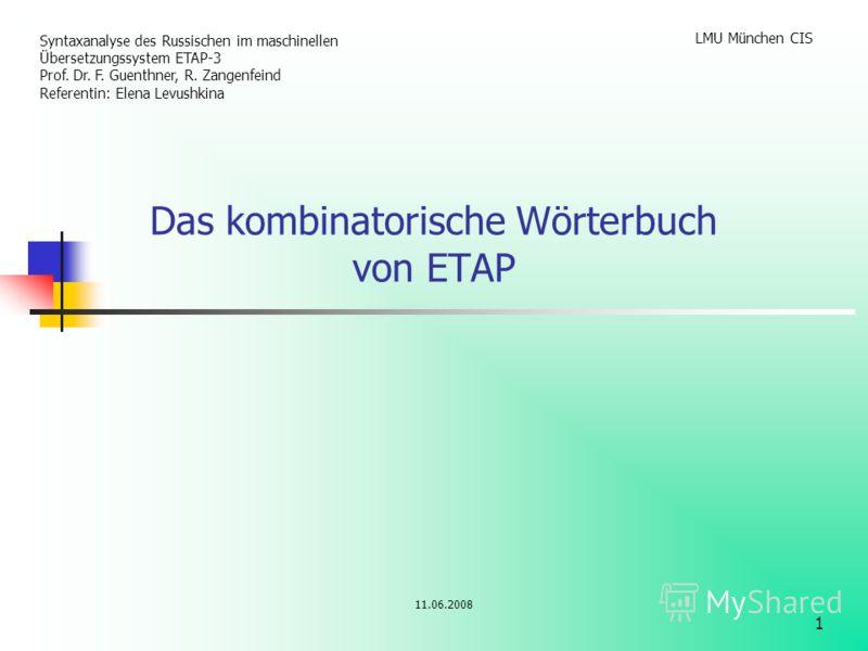 1 Das kombinatorische Wörterbuch von ETAP 11.06.2008 Syntaxanalyse des Russischen im maschinellen Übersetzungssystem ETAP-3 Prof. Dr. F. Guenthner, R. Zangenfeind Referentin: Elena Levushkina LMU München CIS