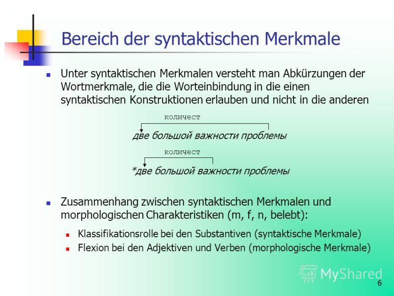 6 Bereich der syntaktischen Merkmale Unter syntaktischen Merkmalen versteht man Abkürzungen der Wortmerkmale, die die Worteinbindung in die einen syntaktischen Konstruktionen erlauben und nicht in die anderen количест две большой важности проблемы ко
