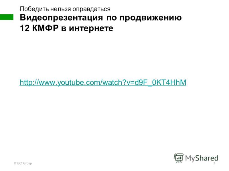 http://www.youtube.com/watch?v=d9F_0KT4HhM Видеопрезентация по продвижению 12 КМФР в интернете Победить нельзя оправдаться © ISD Group4
