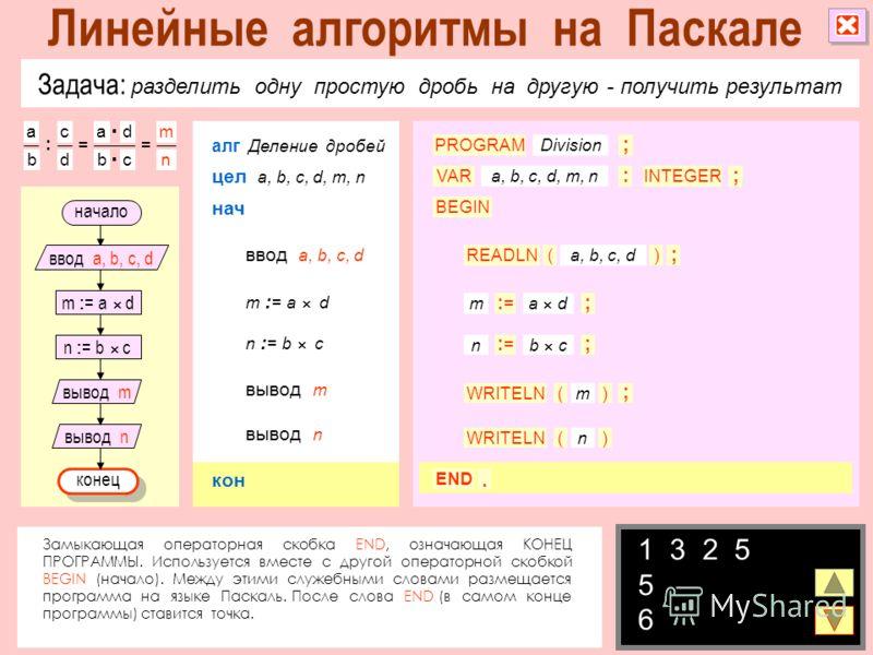 Задача: разделить одну простую дробь на другую - получить результат m : = a d начало конец ввод a, b, c, d вывод m вывод n n : = b c алг Деление дробей цел a, b, c, d, m, n ввод a, b, c, d нач вывод m вывод n m : = a d n : = b c a b c d : = ad bc = m