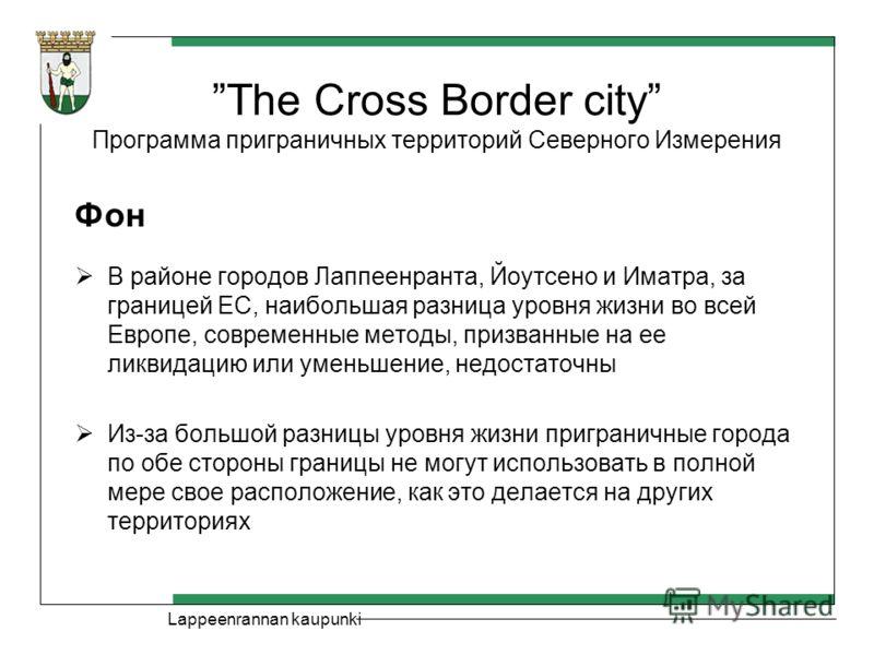 Lappeenrannan kaupunki The Cross Border city Программа приграничных территорий Северного Измерения Фон В районе городов Лаппеенранта, Йоутсено и Иматра, за границей ЕС, наибольшая разница уровня жизни во всей Европе, современные методы, призванные на