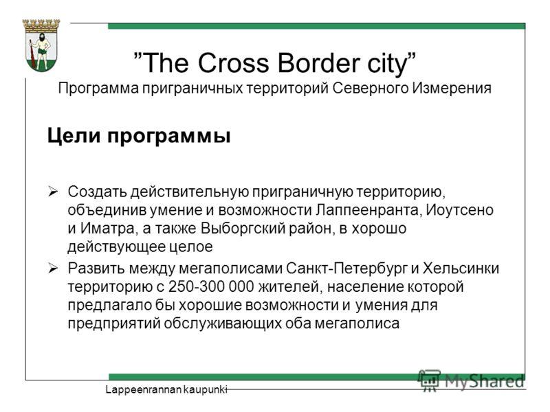Lappeenrannan kaupunki The Cross Border city Программа приграничных территорий Северного Измерения Цели программы Создать действительную приграничную территорию, объединив умение и возможности Лаппеенранта, Иоутсено и Иматра, а также Выборгский район