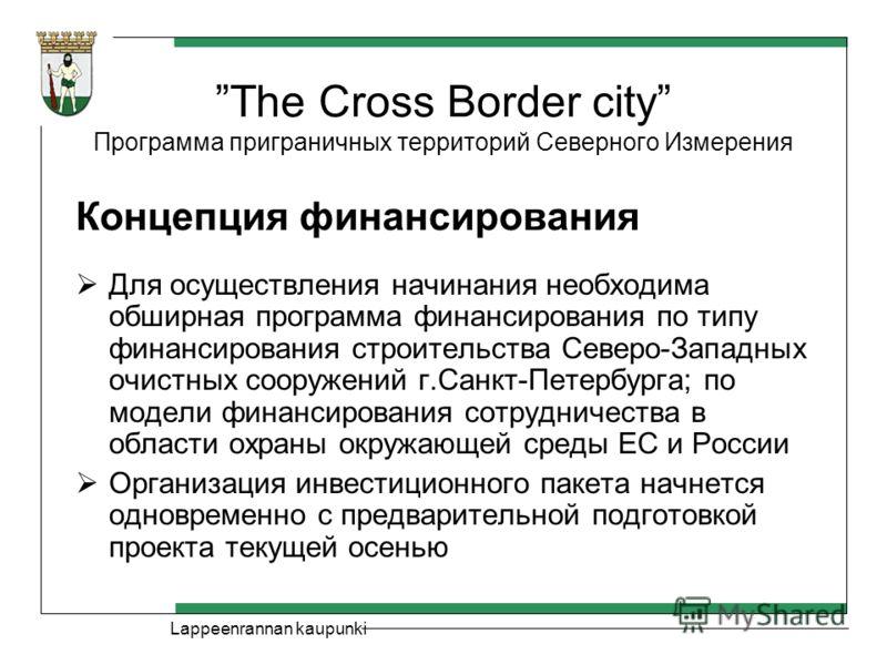 Lappeenrannan kaupunki The Cross Border city Программа приграничных территорий Северного Измерения Концепция финансирования Для осуществления начинания необходима обширная программа финансирования по типу финансирования строительства Северо-Западных