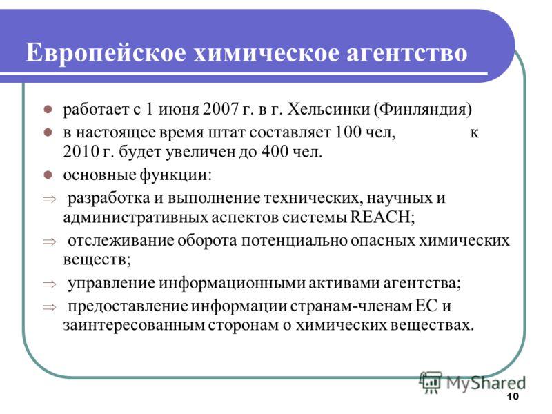 10 Европейское химическое агентство работает с 1 июня 2007 г. в г. Хельсинки (Финляндия) в настоящее время штат составляет 100 чел, к 2010 г. будет увеличен до 400 чел. основные функции: разработка и выполнение технических, научных и административных