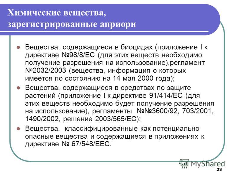 23 Химические вещества, зарегистрированные априори Вещества, содержащиеся в биоцидах (приложение I к директиве 98/8/EC (для этих веществ необходимо получение разрешения на использование),регламент 2032/2003 (вещества, информация о которых имеется по