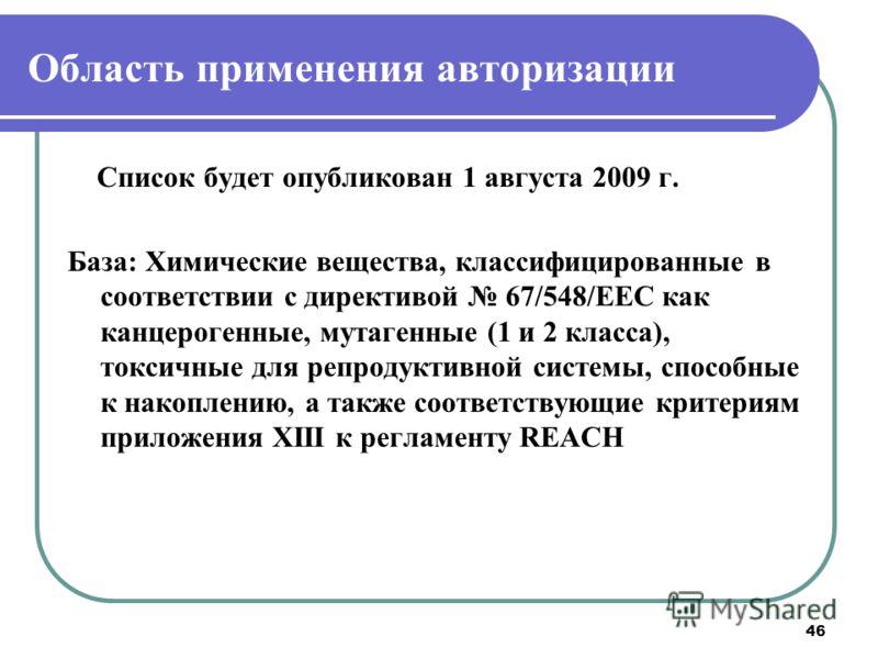 46 Область применения авторизации Список будет опубликован 1 августа 2009 г. База: Химические вещества, классифицированные в соответствии с директивой 67/548/ЕЕС как канцерогенные, мутагенные (1 и 2 класса), токсичные для репродуктивной системы, спос