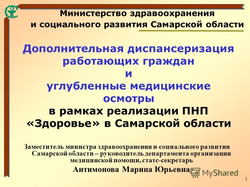 1 Дополнительная диспансеризация работающих граждан и углубленные медицинские осмотры в рамках реализации ПНП «Здоровье» в Самарской области Министерство здравоохранения и социального развития Самарской области Заместитель министра здравоохранения и