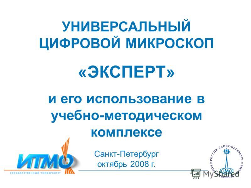 УНИВЕРСАЛЬНЫЙ ЦИФРОВОЙ МИКРОСКОП «ЭКСПЕРТ» и его использование в учебно-методическом комплексе Санкт-Петербург октябрь 2008 г.