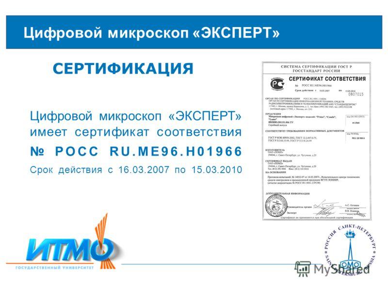 Цифровой микроскоп «ЭКСПЕРТ» СЕРТИФИКАЦИЯ Цифровой микроскоп «ЭКСПЕРТ» имеет сертификат соответствия РОСС RU.ME96.H01966 Срок действия с 16.03.2007 по 15.03.2010
