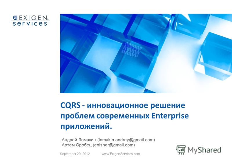 June 28, 2012www.ExigenServices.com CQRS - инновационное решение проблем современных Enterprise приложений. Андрей Ломакин (lomakin.andrey@gmail.com) Артем Оробец (enisher@gmail.com)