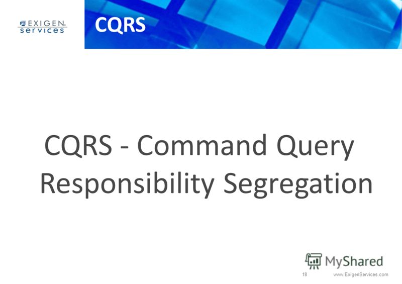 18 www.ExigenServices.com CQRS CQRS - Command Query Responsibility Segregation