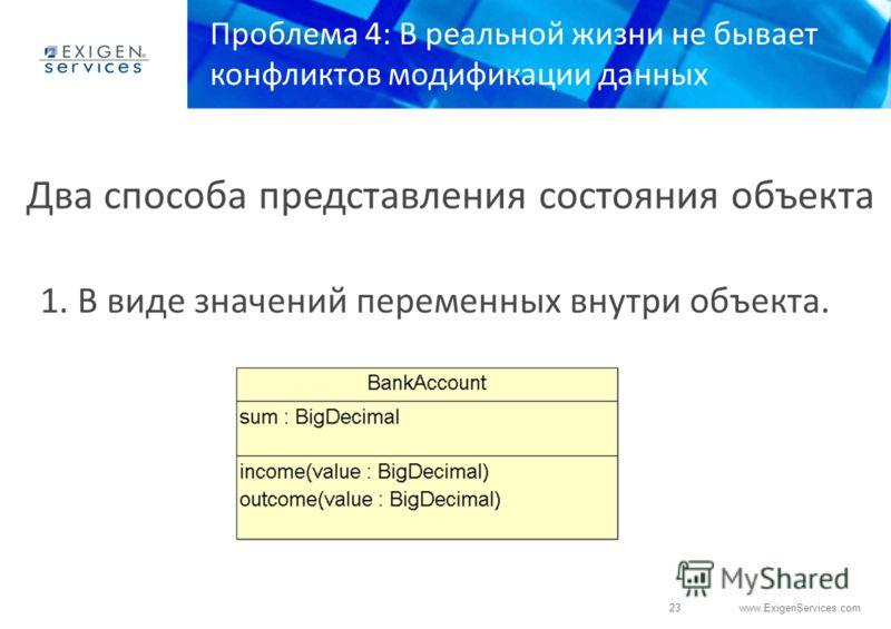 23 www.ExigenServices.com Проблема 4: В реальной жизни не бывает конфликтов модификации данных 1. В виде значений переменных внутри объекта. Два способа представления состояния объекта