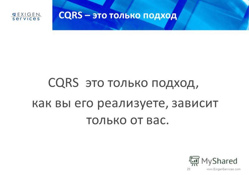 29 www.ExigenServices.com CQRS – это только подход CQRS это только подход, как вы его реализуете, зависит только от вас.