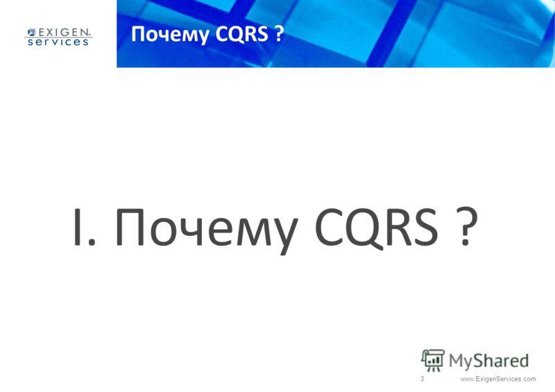 3 www.ExigenServices.com Почему CQRS ? I. Почему CQRS ?