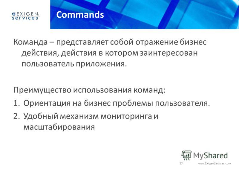 33 www.ExigenServices.com Commands Команда – представляет собой отражение бизнес действия, действия в котором заинтересован пользователь приложения. Преимущество использования команд: 1.Ориентация на бизнес проблемы пользователя. 2.Удобный механизм м