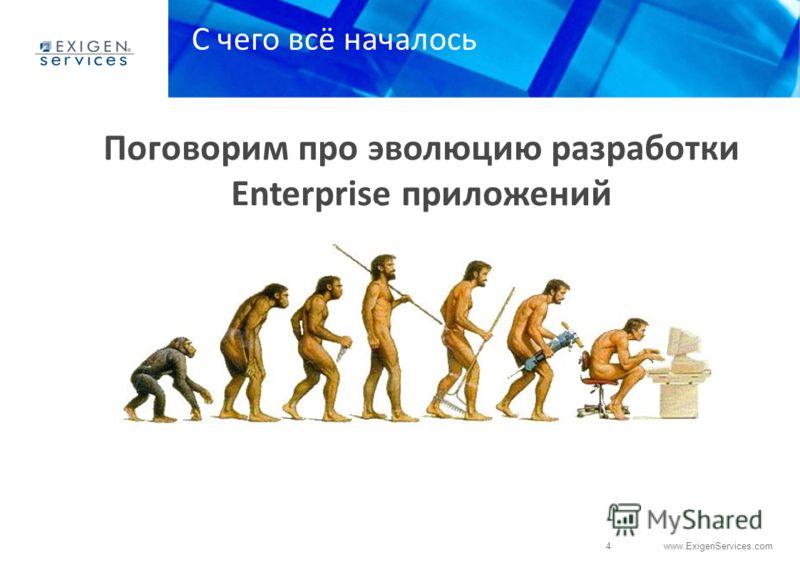 4 www.ExigenServices.com Поговорим про эволюцию разработки Enterprise приложений ? С чего всё началось