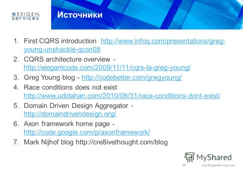 59 www.ExigenServices.com Источники 1.First CQRS introduction http://www.infoq.com/presentations/greg- young-unshackle-qcon08http://www.infoq.com/presentations/greg- young-unshackle-qcon08 2.CQRS architecture overview - http://elegantcode.com/2009/11