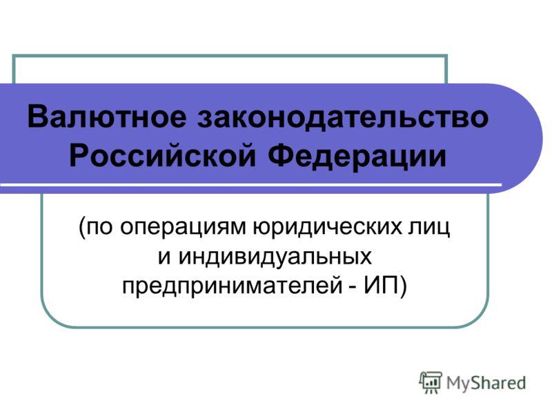 Валютное законодательство Российской Федерации (по операциям юридических лиц и индивидуальных предпринимателей - ИП)