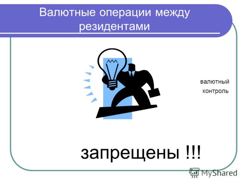Валютные операции между резидентами валютный контроль запрещены !!!