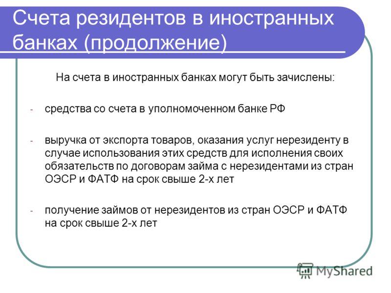 Счета резидентов в иностранных банках (продолжение) На счета в иностранных банках могут быть зачислены: - средства со счета в уполномоченном банке РФ - выручка от экспорта товаров, оказания услуг нерезиденту в случае использования этих средств для ис