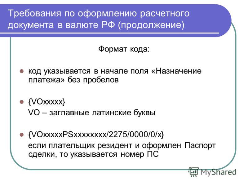 Требования по оформлению расчетного документа в валюте РФ (продолжение) Формат кода: код указывается в начале поля «Назначение платежа» без пробелов {VOxxxxx} VO – заглавные латинские буквы {VOxxxxxPSхххххххх/2275/0000/0/х} если плательщик резидент и