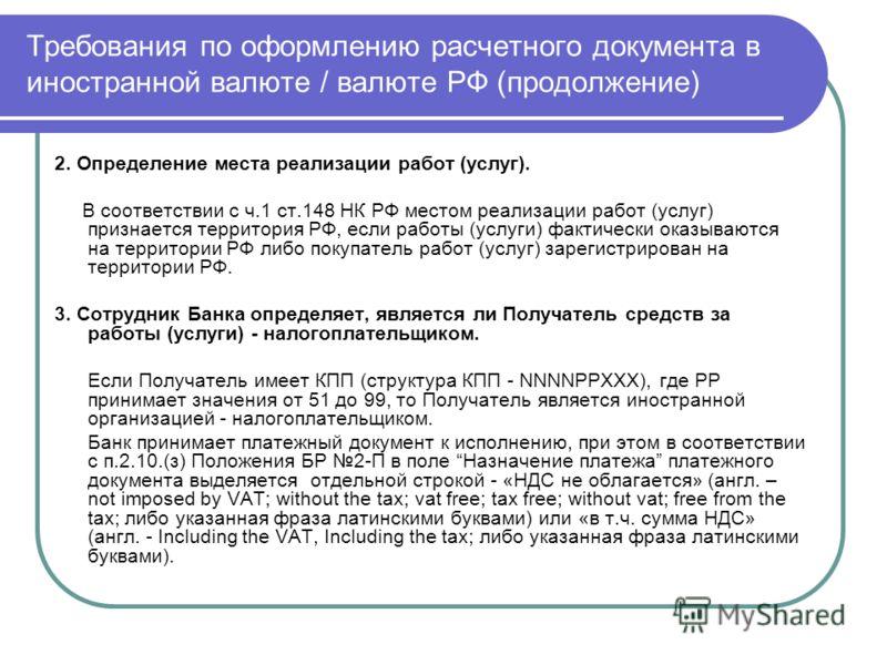 Требования по оформлению расчетного документа в иностранной валюте / валюте РФ (продолжение) 2. Определение места реализации работ (услуг). В соответствии с ч.1 ст.148 НК РФ местом реализации работ (услуг) признается территория РФ, если работы (услуг