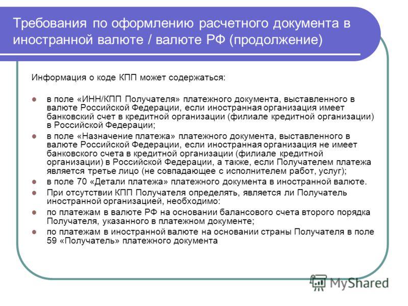 Требования по оформлению расчетного документа в иностранной валюте / валюте РФ (продолжение) Информация о коде КПП может содержаться: в поле «ИНН/КПП Получателя» платежного документа, выставленного в валюте Российской Федерации, если иностранная орга