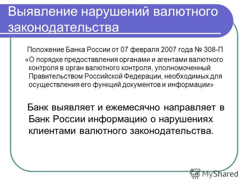 Выявление нарушений валютного законодательства Положение Банка России от 07 февраля 2007 года 308-П «О порядке предоставления органами и агентами валютного контроля в орган валютного контроля, уполномоченный Правительством Российской Федерации, необх