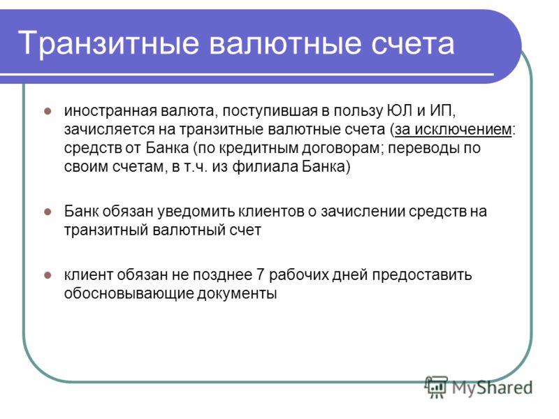 Транзитные валютные счета иностранная валюта, поступившая в пользу ЮЛ и ИП, зачисляется на транзитные валютные счета (за исключением: средств от Банка (по кредитным договорам; переводы по своим счетам, в т.ч. из филиала Банка) Банк обязан уведомить к
