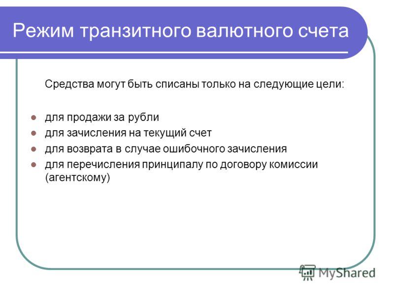 Режим транзитного валютного счета Средства могут быть списаны только на следующие цели: для продажи за рубли для зачисления на текущий счет для возврата в случае ошибочного зачисления для перечисления принципалу по договору комиссии (агентскому)